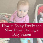 How to Enjoy Family and Slow Down during a Busy Season