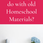 What do you do with old Homeschool Materials?
