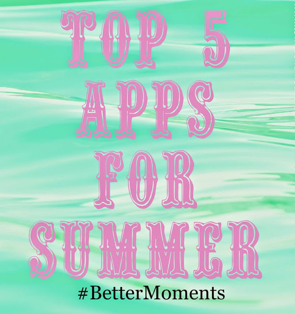 Top 5 Apps for the Summer! #BetterMoments